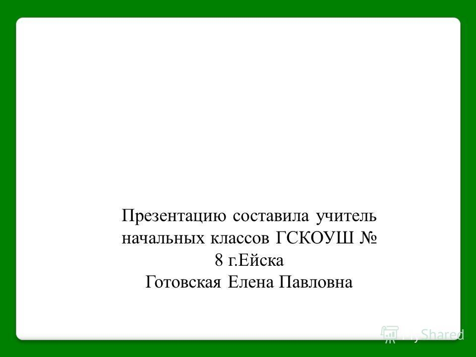 Презентацию составила учитель начальных классов ГСКОУШ 8 г.Ейска Готовская Елена Павловна