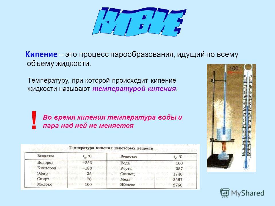 Кипение – это процесс парообразования, идущий по всему объему жидкости. Температуру, при которой происходит кипение жидкости называют температурой кипения. ! Во время кипения температура воды и пара над ней не меняется