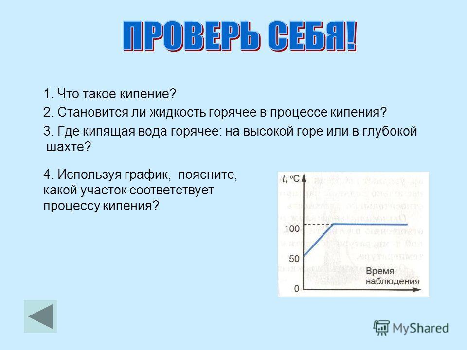 1. Что такое кипение? 2. Становится ли жидкость горячее в процессе кипения? 3. Где кипящая вода горячее: на высокой горе или в глубокой шахте? 4. Используя график, поясните, какой участок соответствует процессу кипения?