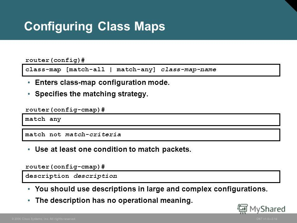 © 2006 Cisco Systems, Inc. All rights reserved.ONT v1.03-14 Configuring Class Maps Enters class-map configuration mode. Specifies the matching strategy. class-map [match-all | match-any] class-map-name router(config)# match any router(config-cmap)# d