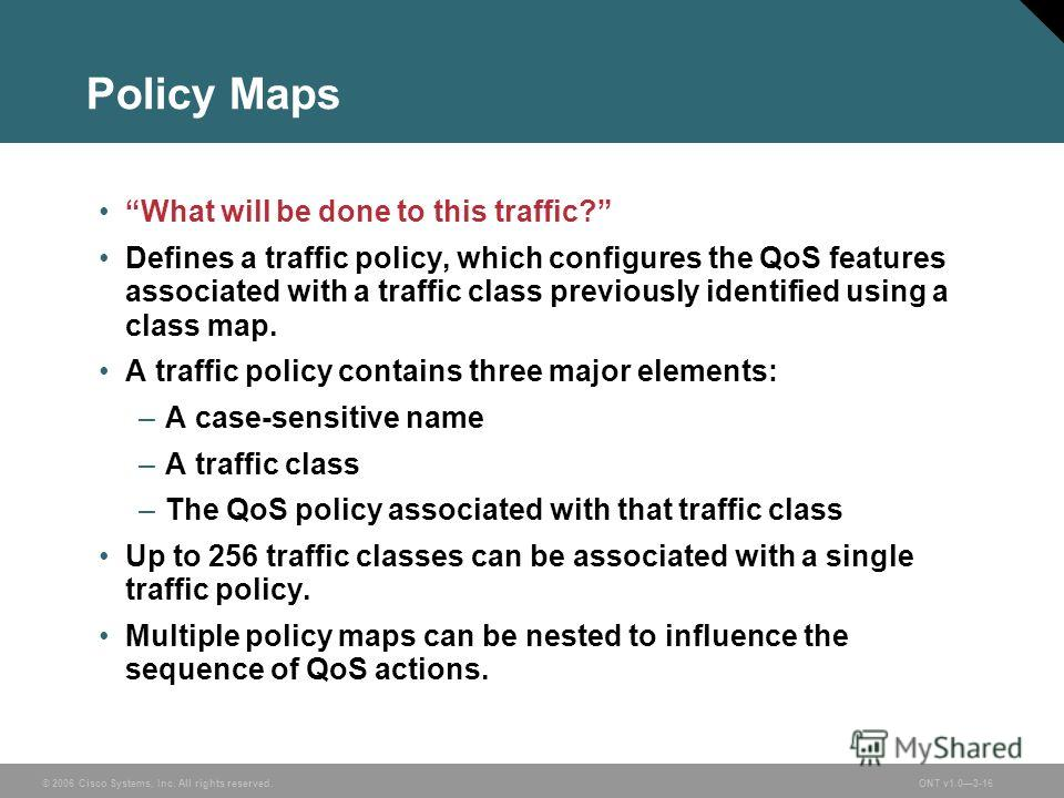 © 2006 Cisco Systems, Inc. All rights reserved.ONT v1.03-16 Policy Maps What will be done to this traffic? Defines a traffic policy, which configures the QoS features associated with a traffic class previously identified using a class map. A traffic