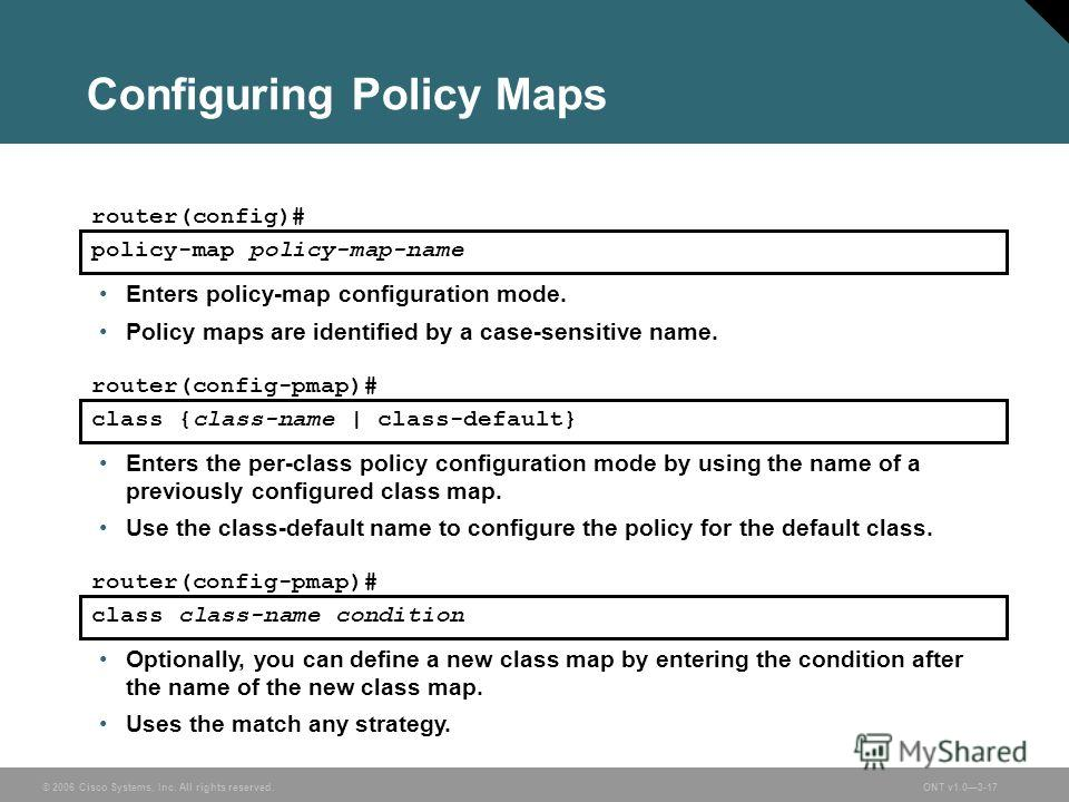 © 2006 Cisco Systems, Inc. All rights reserved.ONT v1.03-17 Configuring Policy Maps Enters policy-map configuration mode. Policy maps are identified by a case-sensitive name. policy-map policy-map-name router(config)# class {class-name | class-defaul