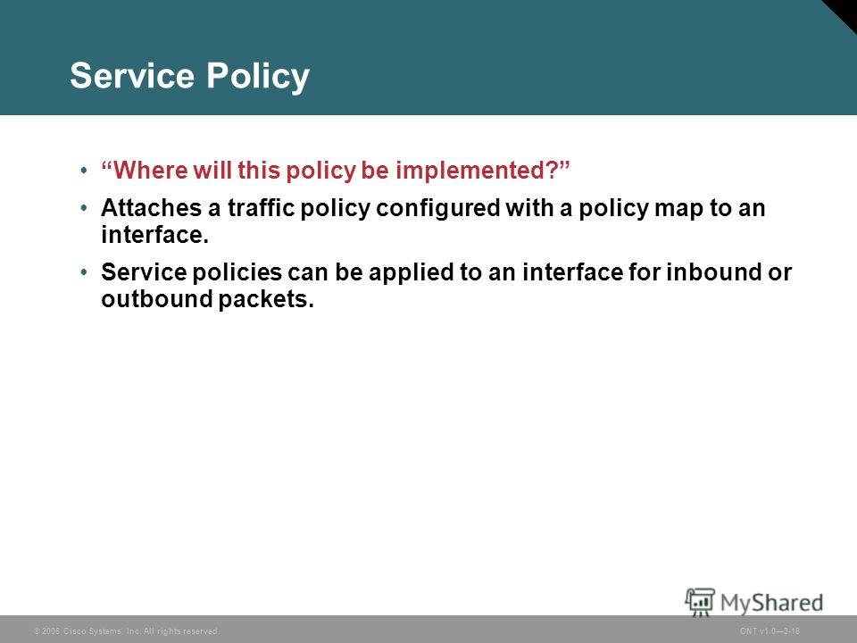 © 2006 Cisco Systems, Inc. All rights reserved.ONT v1.03-18 Service Policy Where will this policy be implemented? Attaches a traffic policy configured with a policy map to an interface. Service policies can be applied to an interface for inbound or o