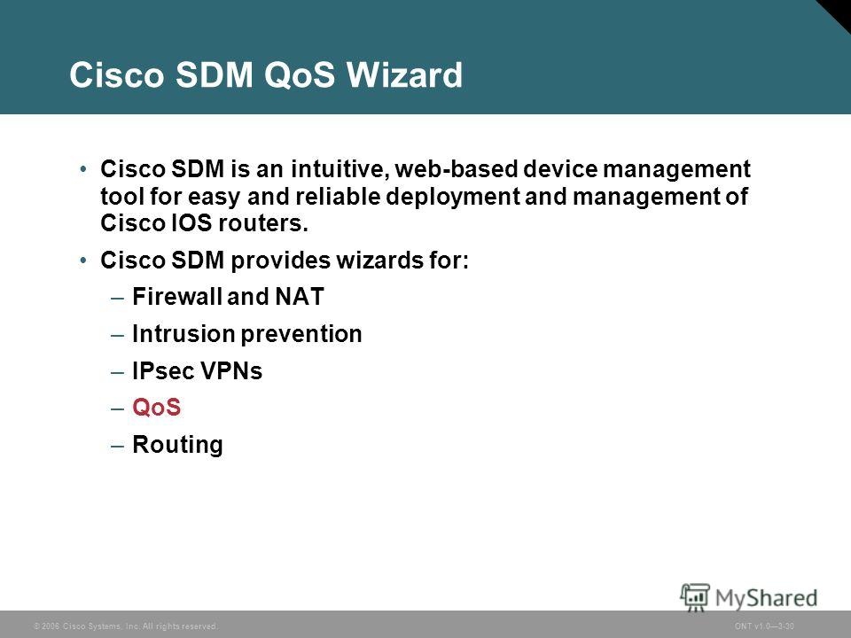 © 2006 Cisco Systems, Inc. All rights reserved.ONT v1.03-30 Cisco SDM QoS Wizard Cisco SDM is an intuitive, web-based device management tool for easy and reliable deployment and management of Cisco IOS routers. Cisco SDM provides wizards for: –Firewa