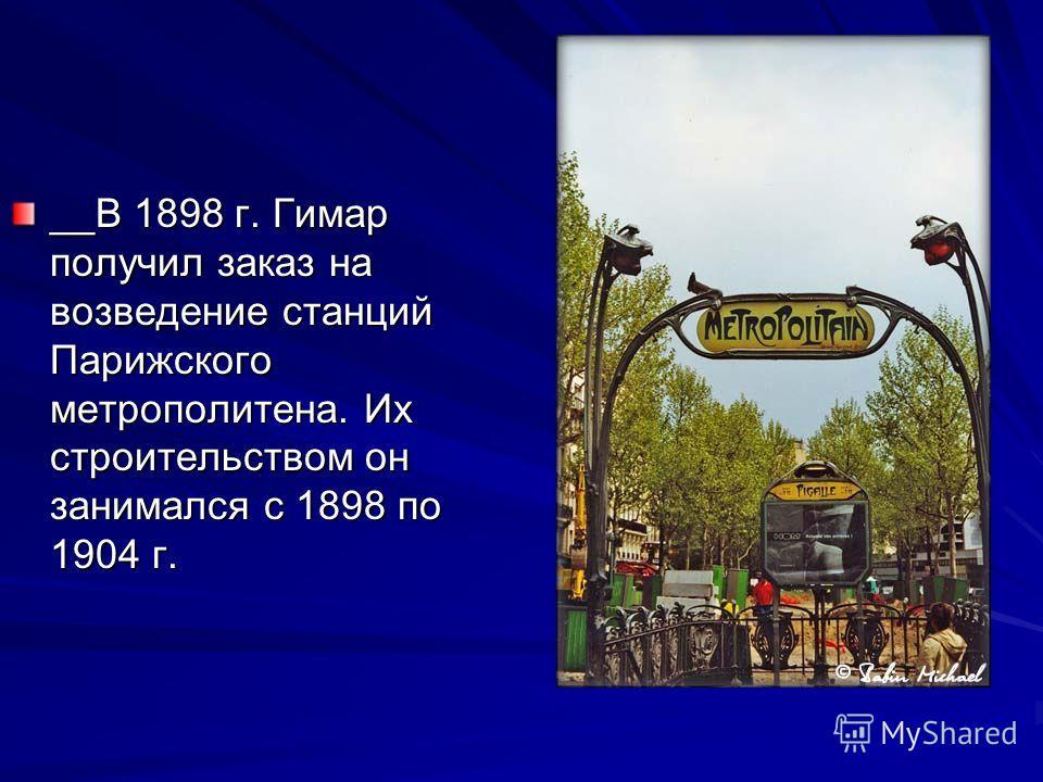 __В 1898 г. Гимар получил заказ на возведение станций Парижского метрополитена. Их строительством он занимался с 1898 по 1904 г.