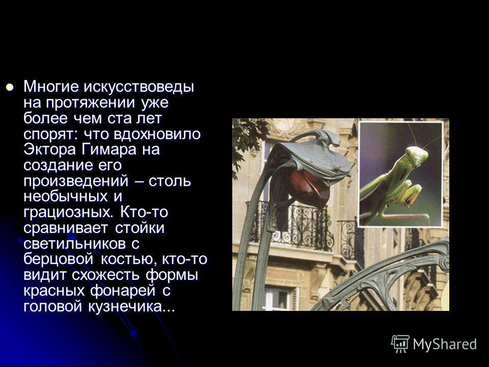 Многие искусствоведы на протяжении уже более чем ста лет спорят: что вдохновило Эктора Гимара на создание его произведений – столь необычных и грациозных. Кто-то сравнивает стойки светильников с берцовой костью, кто-то видит схожесть формы красных фо