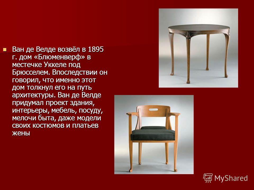Ван де Велде возвёл в 1895 г. дом «Блюменверф» в местечке Уккеле под Брюсселем. Впоследствии он говорил, что именно этот дом толкнул его на путь архитектуры. Ван де Велде придумал проект здания, интерьеры, мебель, посуду, мелочи быта, даже модели сво