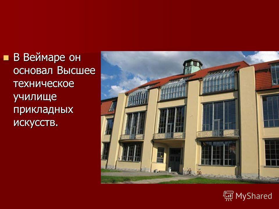 В Веймаре он основал Высшее техническое училище прикладных искусств. В Веймаре он основал Высшее техническое училище прикладных искусств.