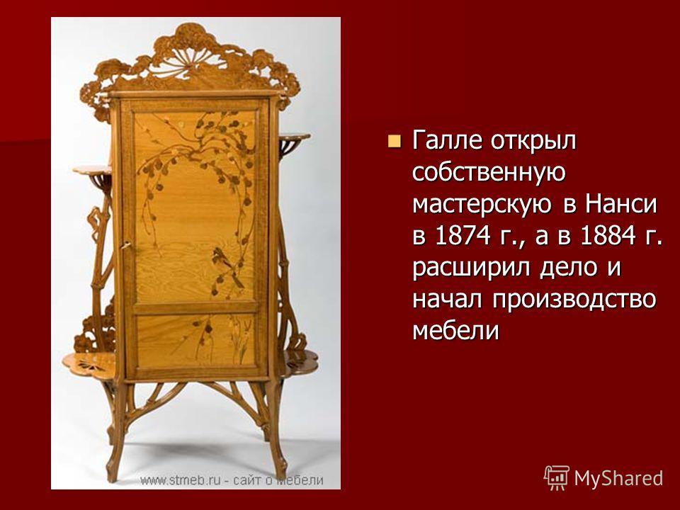 Галле открыл собственную мастерскую в Нанси в 1874 г., а в 1884 г. расширил дело и начал производство мебели Галле открыл собственную мастерскую в Нанси в 1874 г., а в 1884 г. расширил дело и начал производство мебели