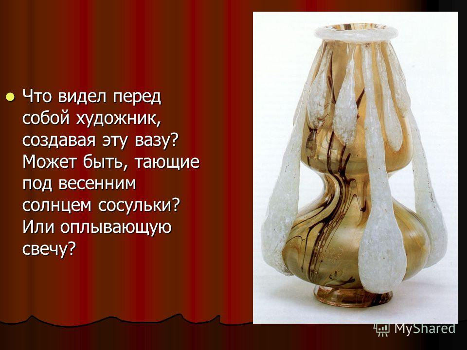 Что видел перед собой художник, создавая эту вазу? Может быть, тающие под весенним солнцем сосульки? Или оплывающую свечу? Что видел перед собой художник, создавая эту вазу? Может быть, тающие под весенним солнцем сосульки? Или оплывающую свечу?