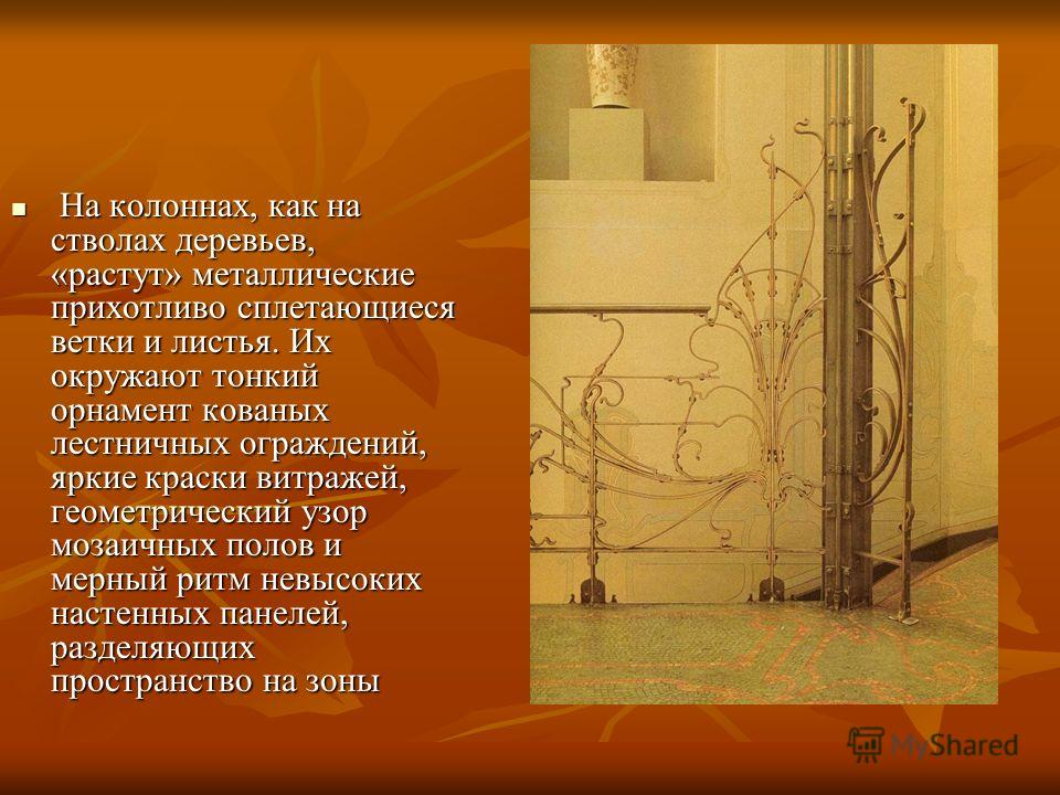 На колоннах, как на стволах деревьев, «растут» металлические прихотливо сплетающиеся ветки и листья. Их окружают тонкий орнамент кованых лестничных ограждений, яркие краски витражей, геометрический узор мозаичных полов и мерный ритм невысоких настенн