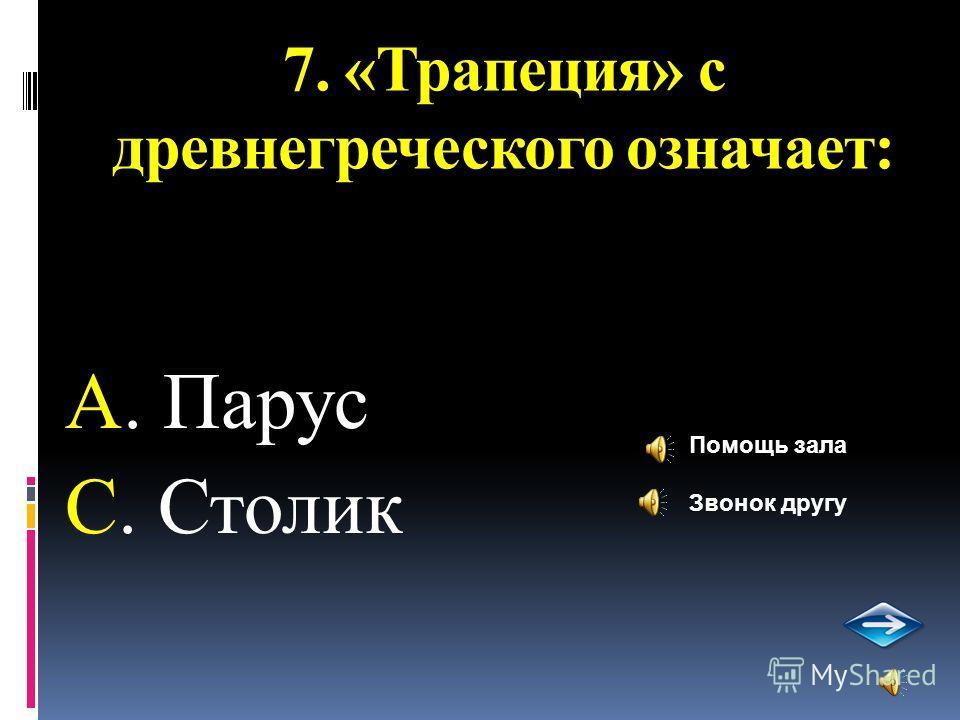 7. «Трапеция» с древнегреческого означает: А. Парус С. Столик Помощь зала Звонок другу