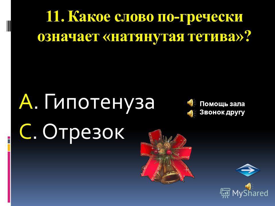 11. Какое слово по-гречески означает «натянутая тетива»? А. Гипотенуза С. Отрезок Помощь зала Звонок другу