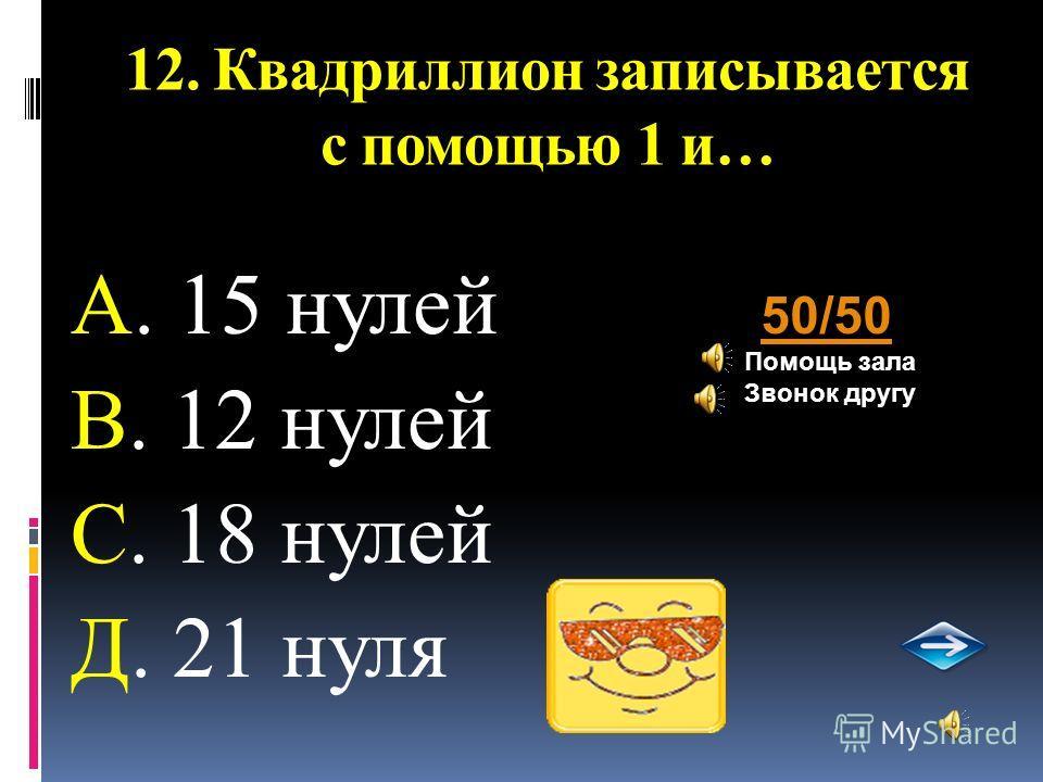 12. Квадриллион записывается с помощью 1 и… А. 15 нулей В. 12 нулей С. 18 нулей Д. 21 нуля 50/50 Помощь зала Звонок другу