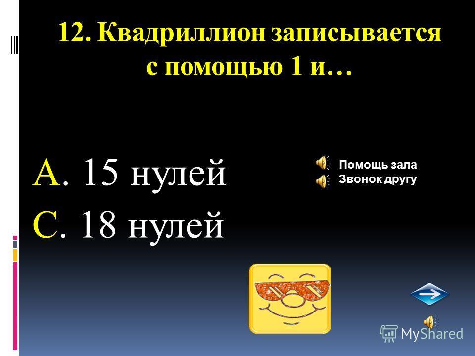 12. Квадриллион записывается с помощью 1 и… А. 15 нулей С. 18 нулей Помощь зала Звонок другу