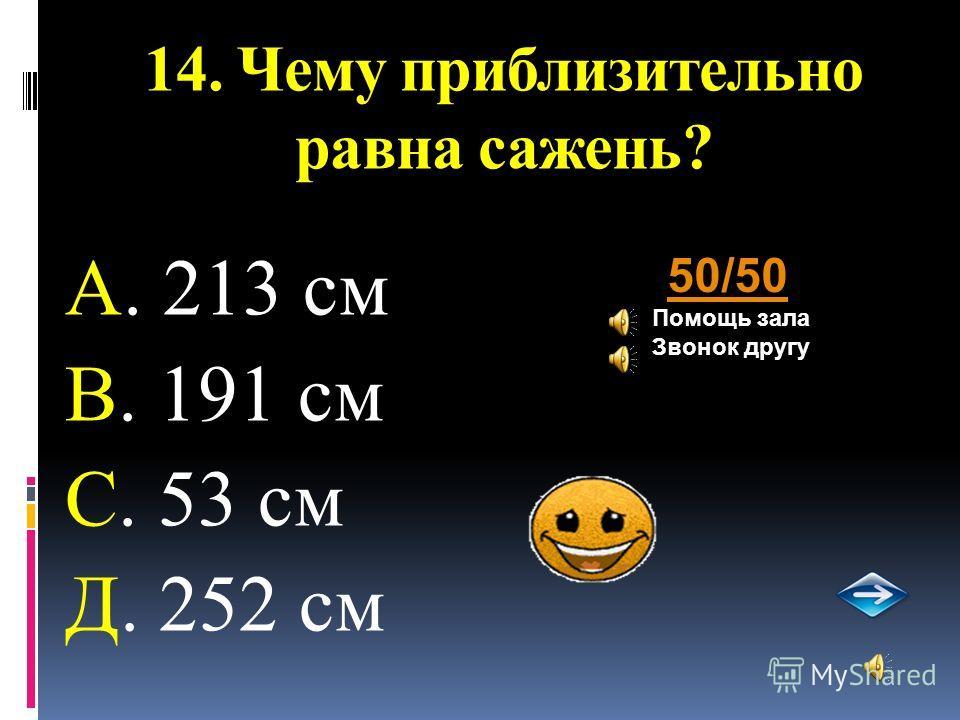 14. Чему приблизительно равна сажень? А. 213 см В. 191 см С. 53 см Д. 252 см 50/50 Помощь зала Звонок другу