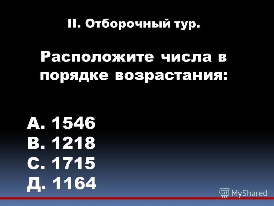 II. Отборочный тур. Расположите числа в порядке возрастания: А. 1546 В. 1218 С. 1715 Д. 1164