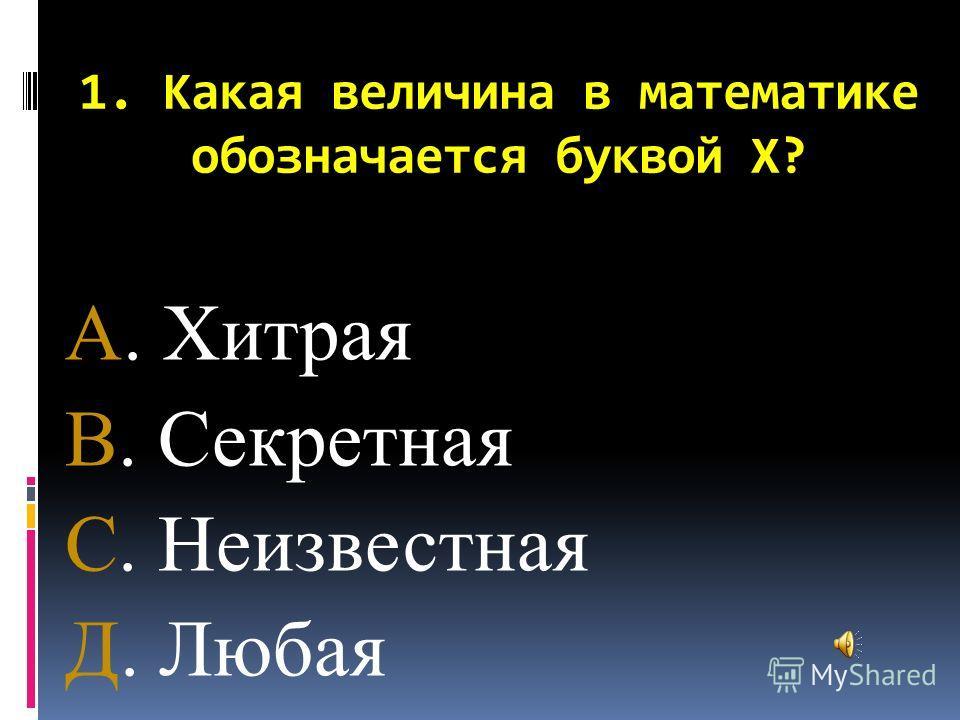 1. Какая величина в математике обозначается буквой Х? А. Хитрая В. Секретная С. Неизвестная Д. Любая