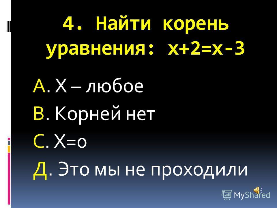 4. Найти корень уравнения: х+2=х-3 А. Х – любое В. Корней нет С. Х=0 Д. Это мы не проходили