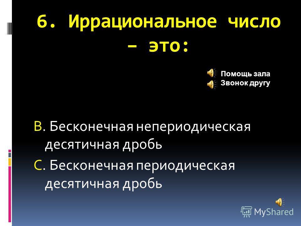 6. Иррациональное число – это: В. Бесконечная непериодическая десятичная дробь С. Бесконечная периодическая десятичная дробь Помощь зала Звонок другу
