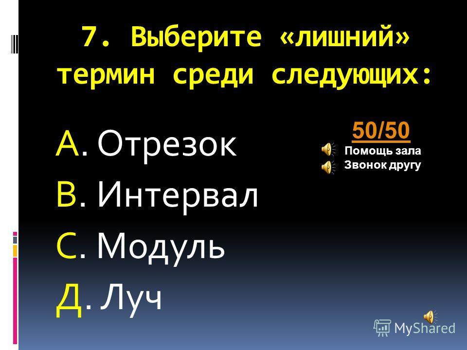 7. Выберите «лишний» термин среди следующих: А. Отрезок В. Интервал С. Модуль Д. Луч 50/50 Помощь зала Звонок другу