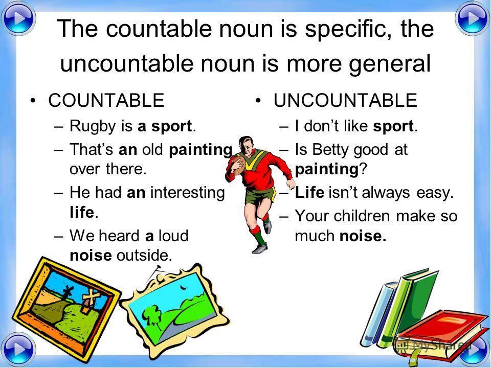 The countable noun is specific, the uncountable noun is more general COUNTABLE –Rugby is a sport. –Thats an old painting over there. –He had an interesting life. –We heard a loud noise outside. UNCOUNTABLE –I dont like sport. –Is Betty good at painti