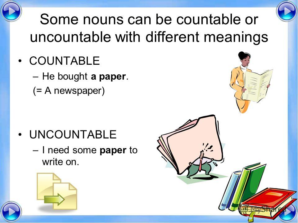 Some nouns can be countable or uncountable with different meanings COUNTABLE –He bought a paper. (= A newspaper) UNCOUNTABLE –I need some paper to write on.