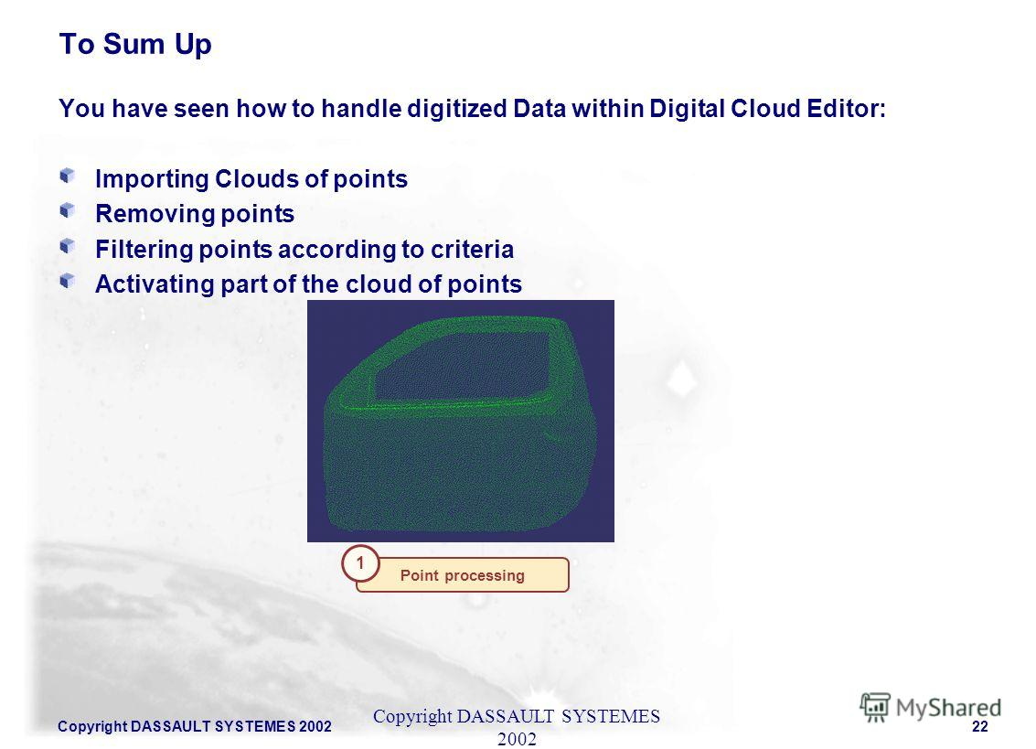 Copyright DASSAULT SYSTEMES 200222 You have seen how to handle digitized Data within Digital Cloud Editor: Importing Clouds of points Removing points Filtering points according to criteria Activating part of the cloud of points Copyright DASSAULT SYS