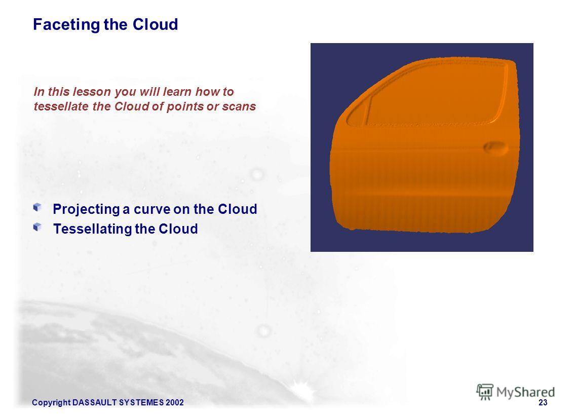 Copyright DASSAULT SYSTEMES 200223 Projecting a curve on the Cloud Tessellating the Cloud In this lesson you will learn how to tessellate the Cloud of points or scans Faceting the Cloud