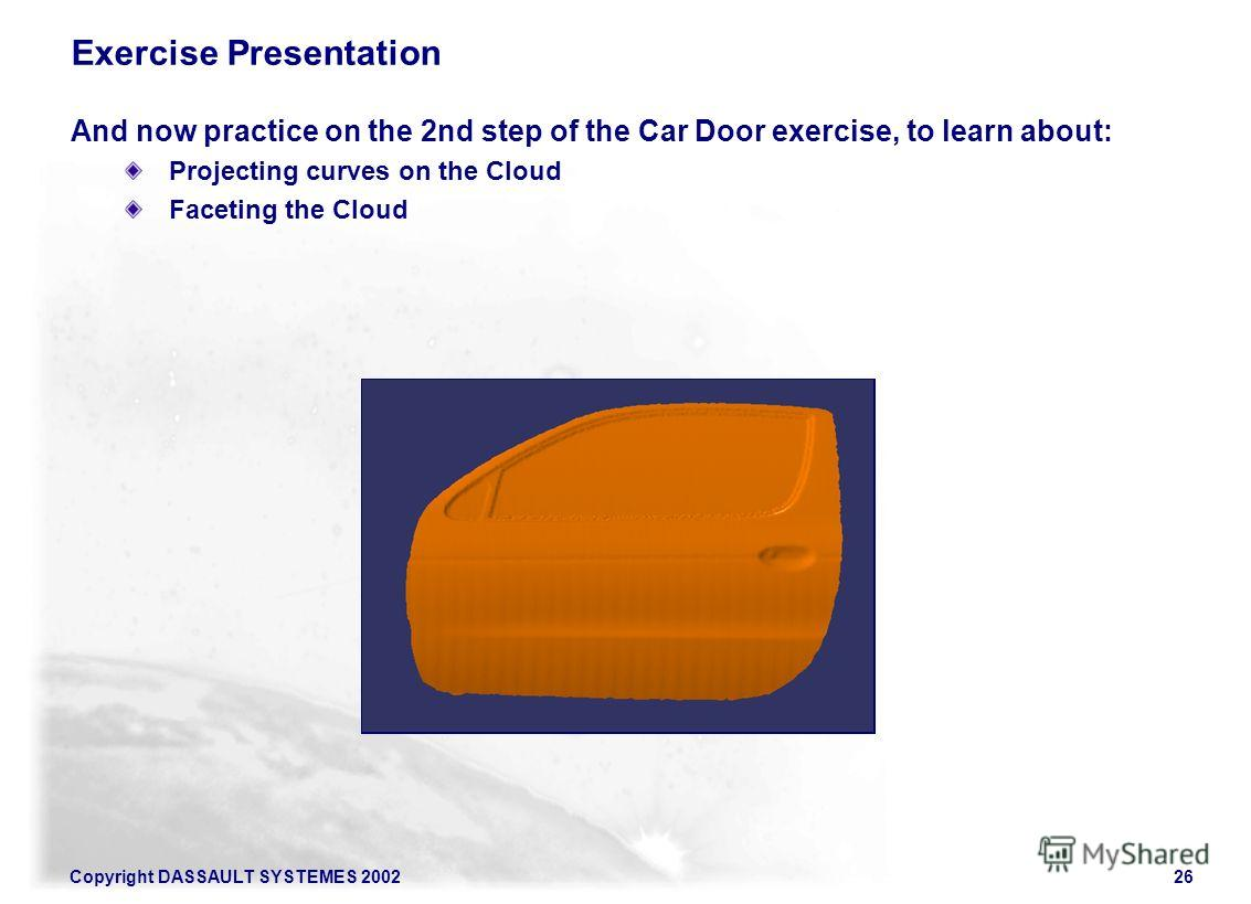 Copyright DASSAULT SYSTEMES 200226 Exercise Presentation And now practice on the 2nd step of the Car Door exercise, to learn about: Projecting curves on the Cloud Faceting the Cloud Illustration of the exercise step