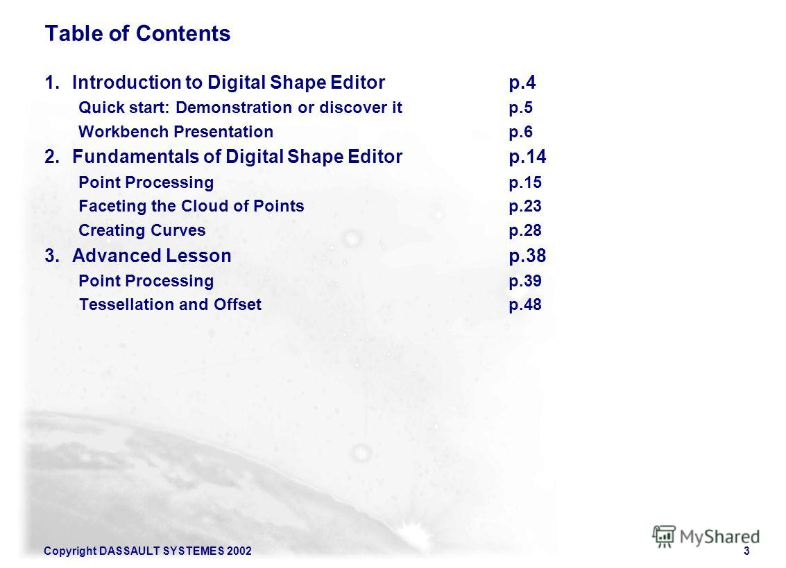 Copyright DASSAULT SYSTEMES 20023 Table of Contents 1. Introduction to Digital Shape Editor p.4 Quick start: Demonstration or discover itp.5 Workbench Presentation p.6 2. Fundamentals of Digital Shape Editor p.14 Point Processingp.15 Faceting the Clo