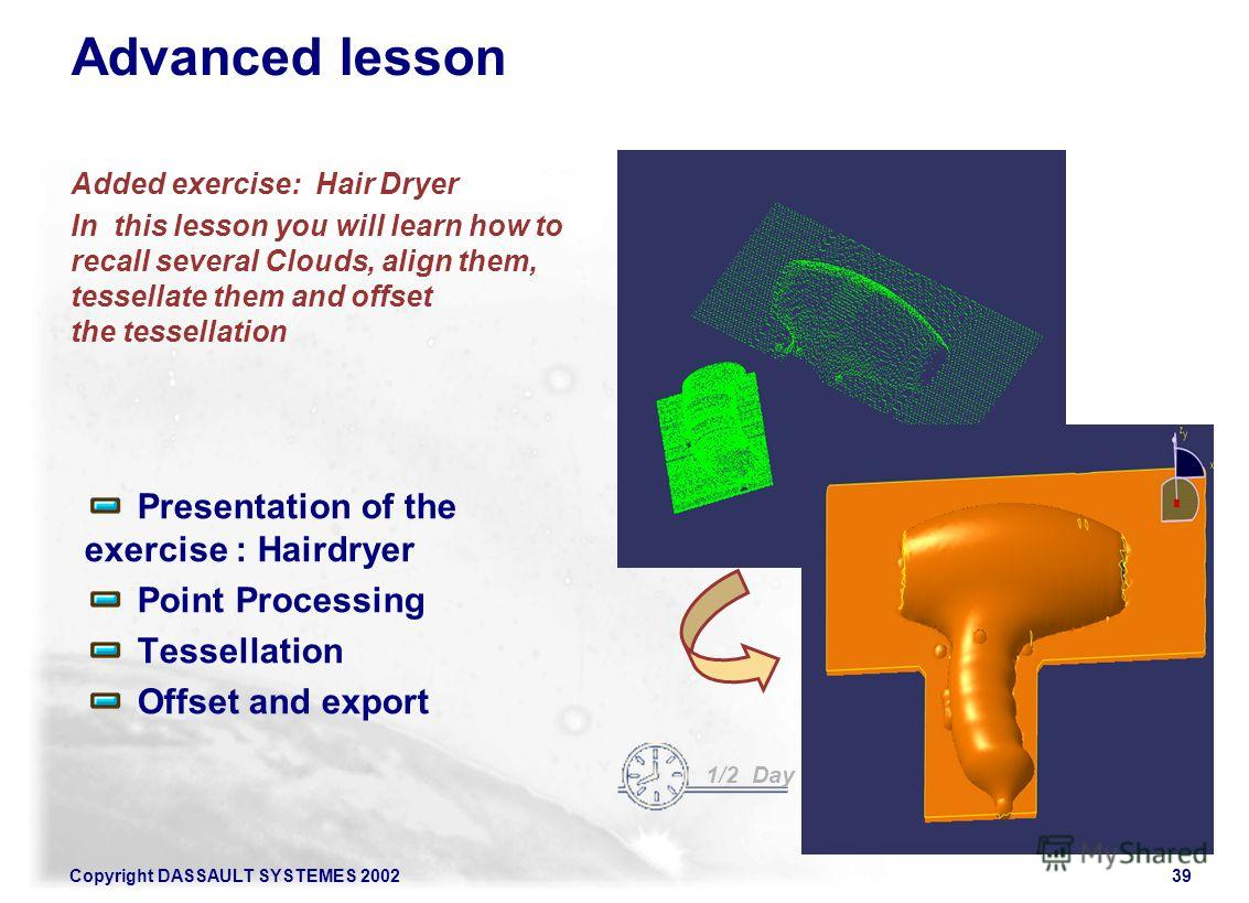 Copyright DASSAULT SYSTEMES 200239 Advanced lesson Added exercise: Hair Dryer In this lesson you will learn how to recall several Clouds, align them, tessellate them and offset the tessellation Presentation of the exercise : Hairdryer Point Processin