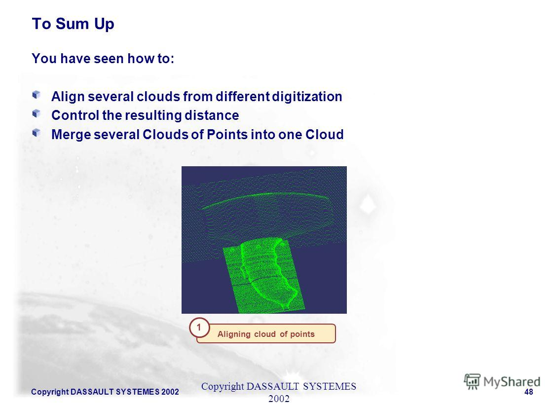 Copyright DASSAULT SYSTEMES 200248 You have seen how to: Align several clouds from different digitization Control the resulting distance Merge several Clouds of Points into one Cloud To Sum Up Copyright DASSAULT SYSTEMES 2002 Aligning cloud of points
