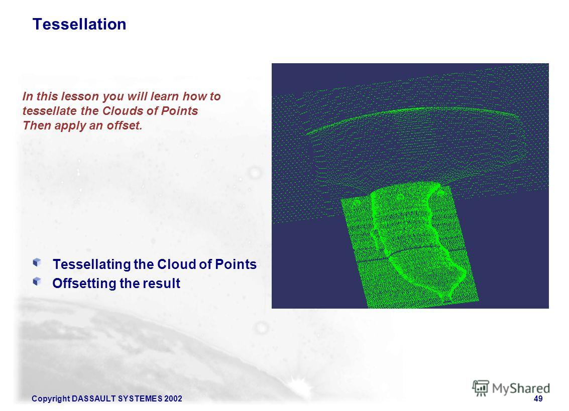 Copyright DASSAULT SYSTEMES 200249 In this lesson you will learn how to tessellate the Clouds of Points Then apply an offset. Tessellation Tessellating the Cloud of Points Offsetting the result