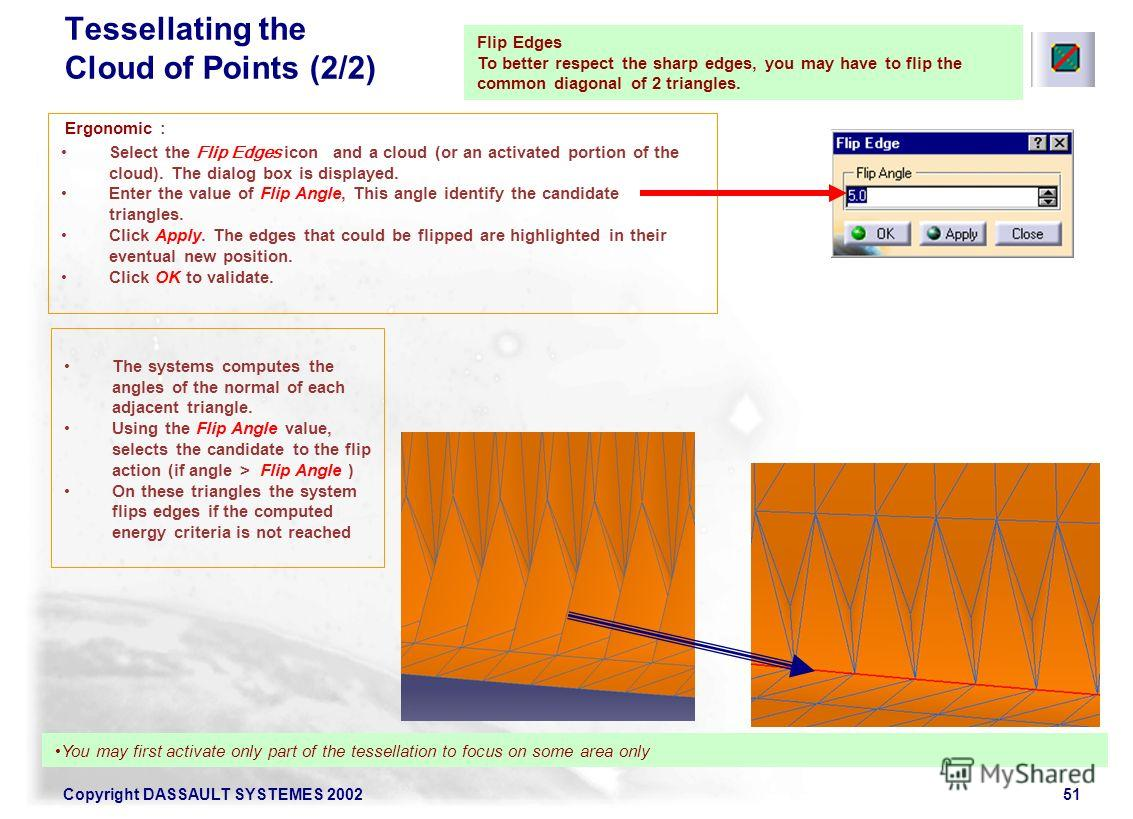 Copyright DASSAULT SYSTEMES 200251 Flip Edges To better respect the sharp edges, you may have to flip the common diagonal of 2 triangles. Select the Flip Edges icon and a cloud (or an activated portion of the cloud). The dialog box is displayed. Ente