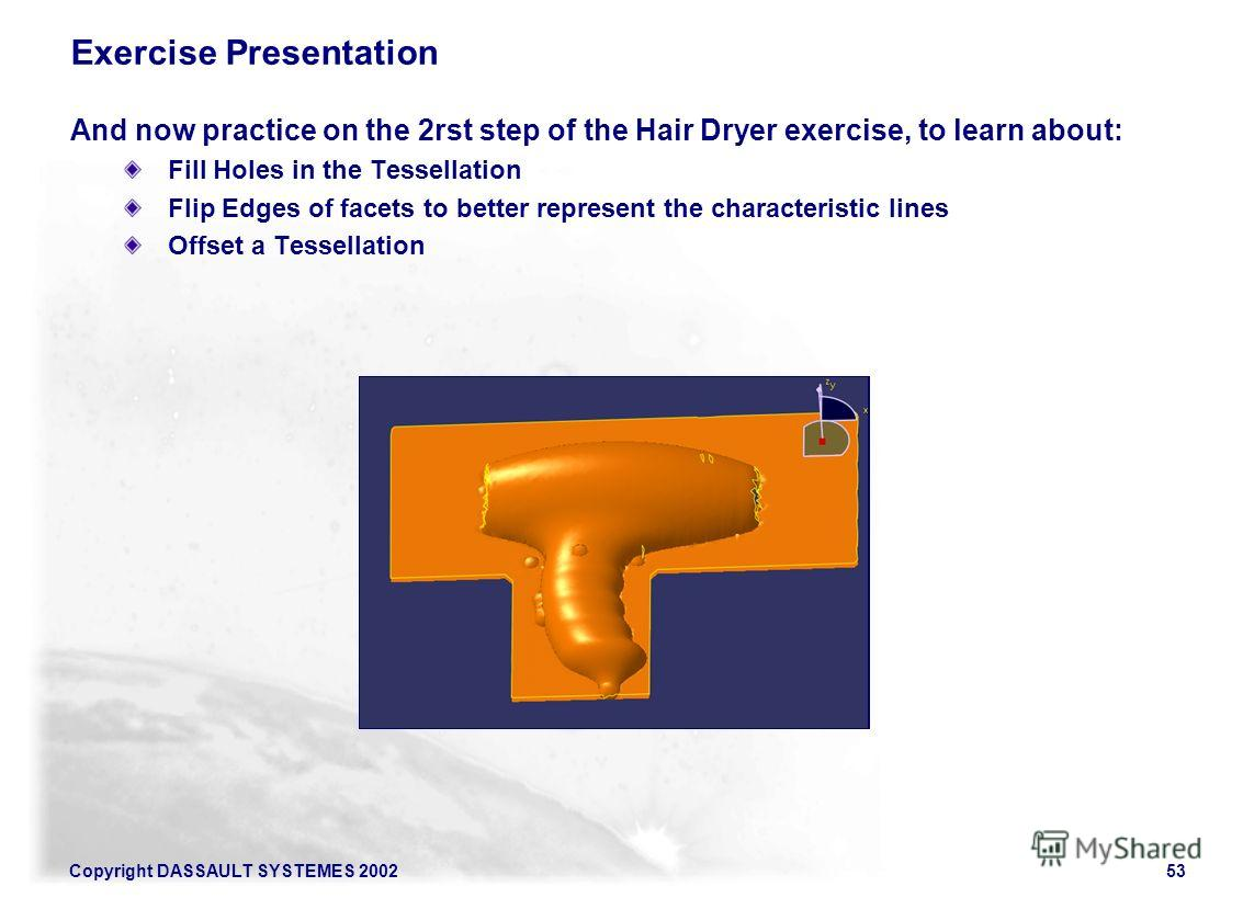Copyright DASSAULT SYSTEMES 200253 Exercise Presentation And now practice on the 2rst step of the Hair Dryer exercise, to learn about: Fill Holes in the Tessellation Flip Edges of facets to better represent the characteristic lines Offset a Tessellat