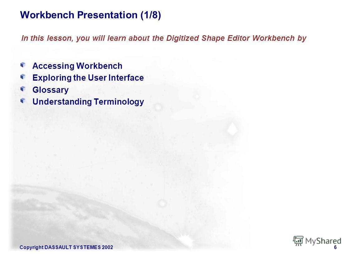 Copyright DASSAULT SYSTEMES 20026 Accessing Workbench Exploring the User Interface Glossary Understanding Terminology Workbench Presentation (1/8) In this lesson, you will learn about the Digitized Shape Editor Workbench by