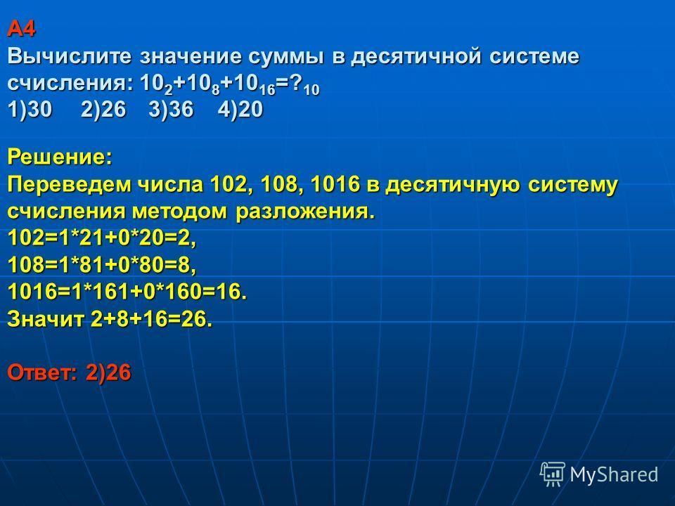 A4 Вычислите значение суммы в десятичной системе счисления: 10 2 +10 8 +10 16 =? 10 1)30 2)26 3)36 4)20 Решение: Переведем числа 102, 108, 1016 в десятичную систему счисления методом разложения. 102=1*21+0*20=2, 108=1*81+0*80=8, 1016=1*161+0*160=16.