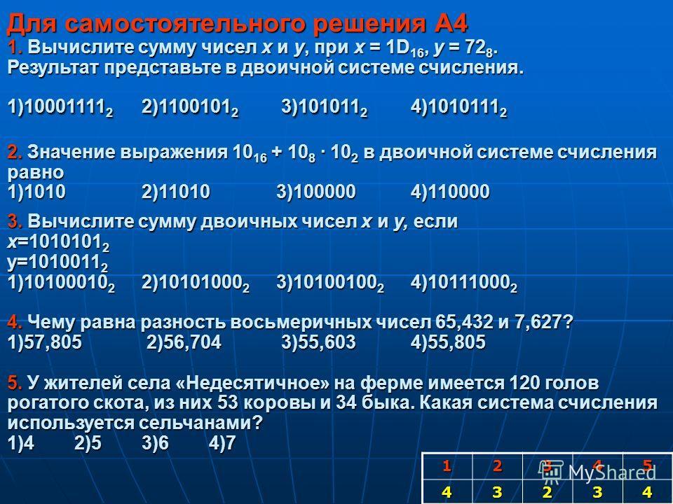 Для самостоятельного решения А4 1. Вычислите сумму чисел x и y, при x = 1D 16, y = 72 8. Результат представьте в двоичной системе счисления. 1)10001111 2 2)1100101 2 3)101011 2 4)1010111 2 2. Значение выражения 10 16 + 10 8 · 10 2 в двоичной системе