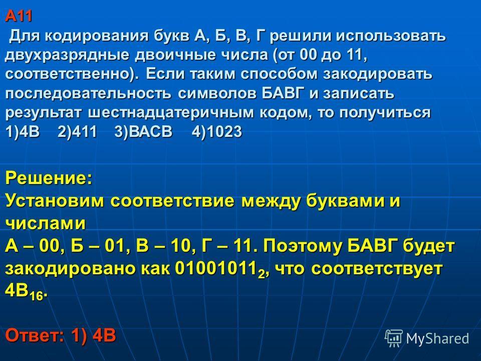 A11 Для кодирования букв А, Б, В, Г решили использовать двухразрядные двоичные числа (от 00 до 11, соответственно). Если таким способом закодировать последовательность символов БАВГ и записать результат шестнадцатеричным кодом, то получиться 1)4В 2)4