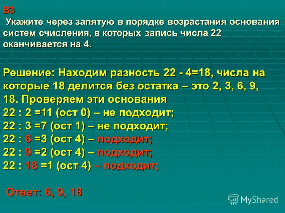 В3 Укажите через запятую в порядке возрастания основания систем счисления, в которых запись числа 22 оканчивается на 4. Решение: Находим разность 22 - 4=18, числа на которые 18 делится без остатка – это 2, 3, 6, 9, 18. Проверяем эти основания 22 : 2