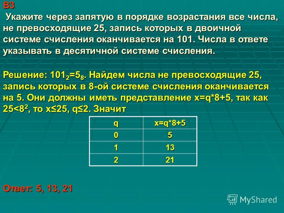 В3 Укажите через запятую в порядке возрастания все числа, не превосходящие 25, запись которых в двоичной системе счисления оканчивается на 101. Числа в ответе указывать в десятичной системе счисления. q х=q*8+5 05 113 221 Решение: 101 2 =5 8. Найдем