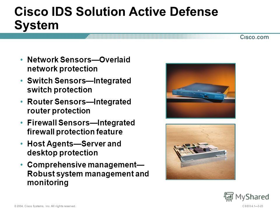 © 2004, Cisco Systems, Inc. All rights reserved. CSIDS 4.13-23 Cisco IDS Solution Active Defense System Network SensorsOverlaid network protection Switch SensorsIntegrated switch protection Router SensorsIntegrated router protection Firewall SensorsI