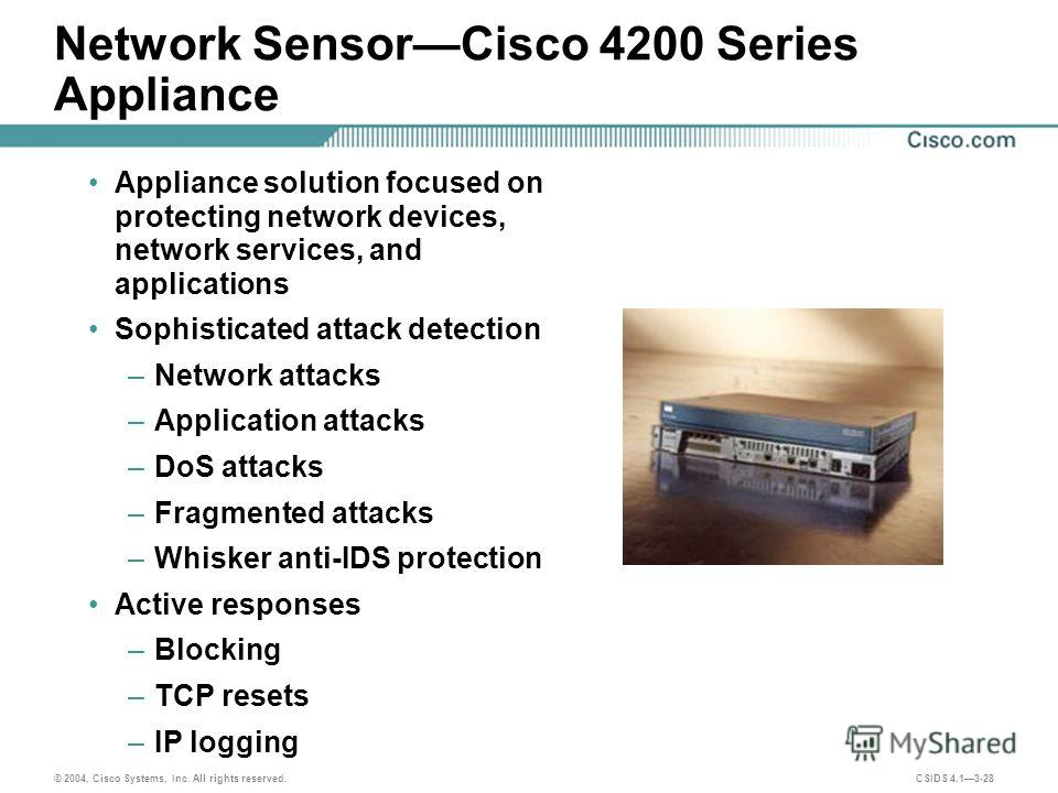 © 2004, Cisco Systems, Inc. All rights reserved. CSIDS 4.13-28 Network SensorCisco 4200 Series Appliance Appliance solution focused on protecting network devices, network services, and applications Sophisticated attack detection –Network attacks –App