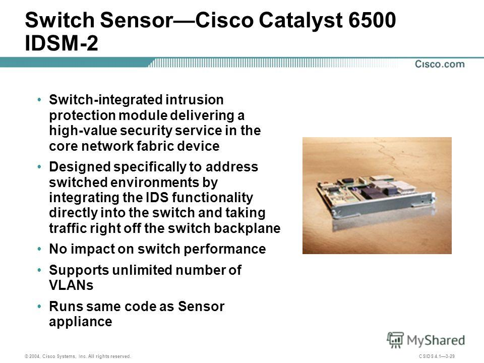 © 2004, Cisco Systems, Inc. All rights reserved. CSIDS 4.13-29 Switch SensorCisco Catalyst 6500 IDSM-2 Switch-integrated intrusion protection module delivering a high-value security service in the core network fabric device Designed specifically to a