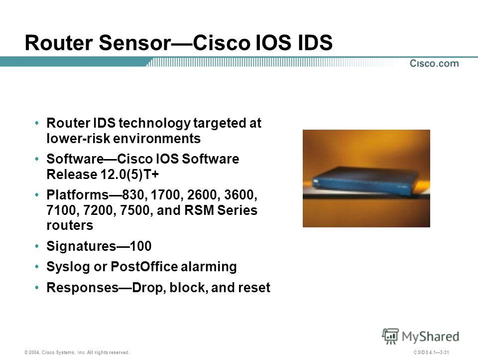 © 2004, Cisco Systems, Inc. All rights reserved. CSIDS 4.13-31 Router SensorCisco IOS IDS Router IDS technology targeted at lower-risk environments SoftwareCisco IOS Software Release 12.0(5)T+ Platforms830, 1700, 2600, 3600, 7100, 7200, 7500, and RSM