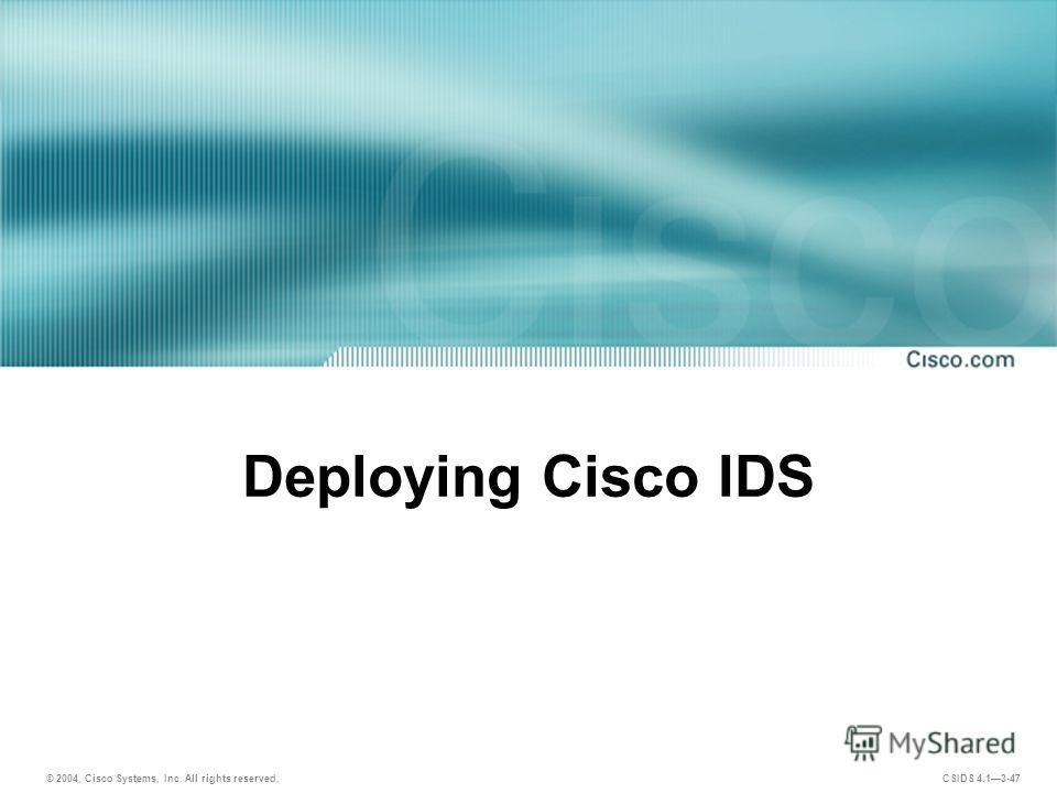 © 2004, Cisco Systems, Inc. All rights reserved. CSIDS 4.13-47 Deploying Cisco IDS