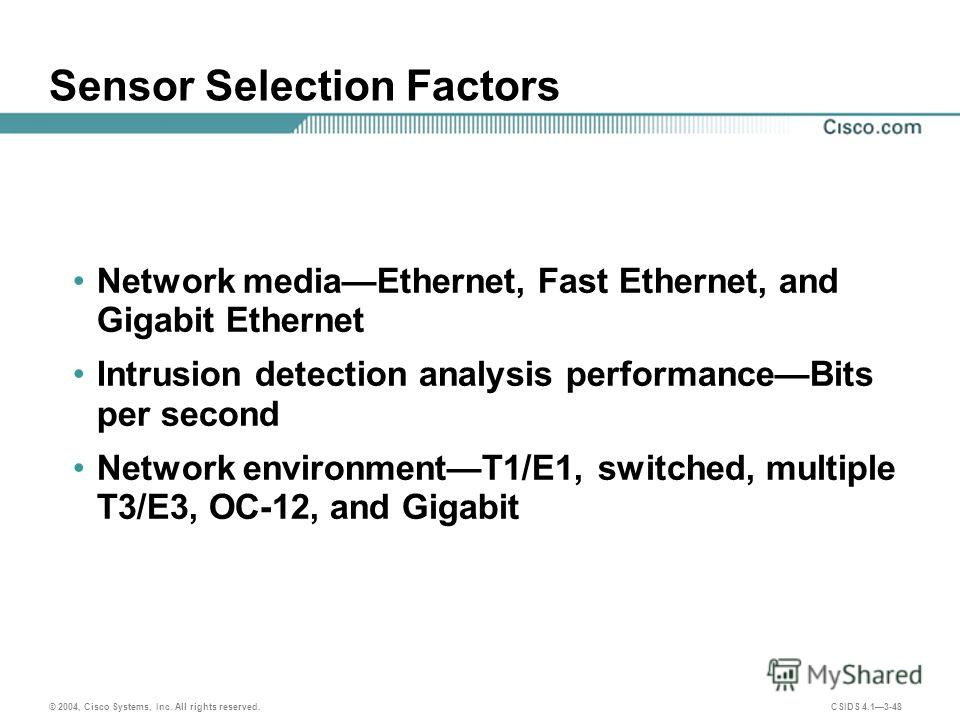 © 2004, Cisco Systems, Inc. All rights reserved. CSIDS 4.13-48 Sensor Selection Factors Network mediaEthernet, Fast Ethernet, and Gigabit Ethernet Intrusion detection analysis performanceBits per second Network environmentT1/E1, switched, multiple T3