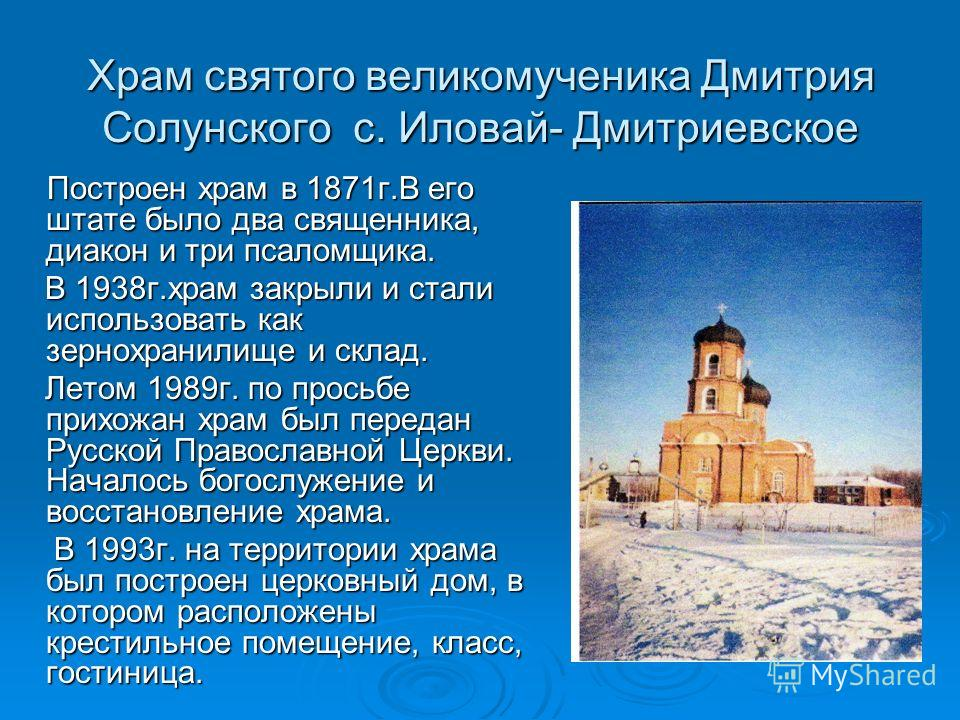 Храм святого великомученика Дмитрия Солунского с. Иловай- Дмитриевское Построен храм в 1871 г.В его штате было два священника, диакон и три псаломщика. Построен храм в 1871 г.В его штате было два священника, диакон и три псаломщика. В 1938 г.храм зак