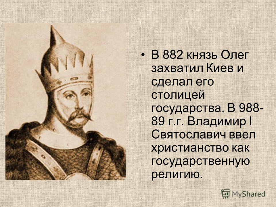 В 882 князь Олег захватил Киев и сделал его столицей государства. В 988- 89 г.г. Владимир I Святославич ввел христианство как государственную религию.